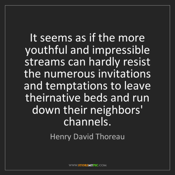 Henry David Thoreau: It seems as if the more youthful and impressible streams...