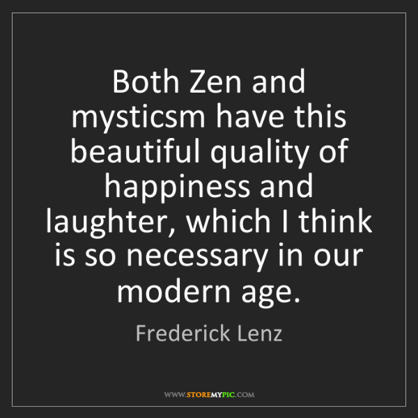 Frederick Lenz: Both Zen and mysticsm have this beautiful quality of...