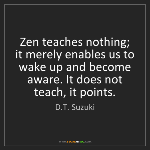 D.T. Suzuki: Zen teaches nothing; it merely enables us to wake up...
