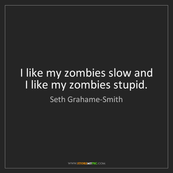 Seth Grahame-Smith: I like my zombies slow and I like my zombies stupid.