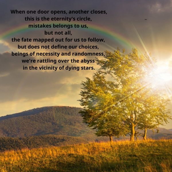 When one door opens, another closes, this is the eternity's circle, mistakes belongs to us, but not